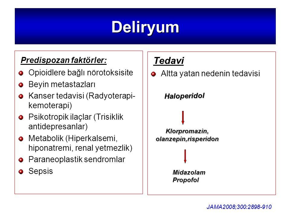 Deliryum Predispozan faktörler: Opioidlere bağlı nörotoksisite Beyin metastazları Kanser tedavisi (Radyoterapi- kemoterapi) Psikotropik ilaçlar (Trisiklik antidepresanlar) Metabolik (Hiperkalsemi, hiponatremi, renal yetmezlik) Paraneoplastik sendromlar Sepsis Tedavi Altta yatan nedenin tedavisi Klorpromazin, olanzepin,risperidon Haloperidol Haloperidol JAMA2008;300:2898-910 MidazolamPropofol