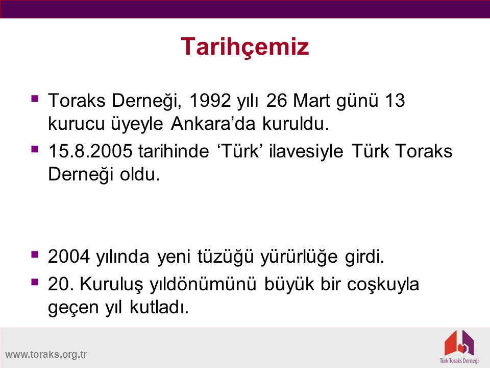 www.toraks.org.tr Tarihçemiz  Toraks Derneği, 1992 yılı 26 Mart günü 13 kurucu üyeyle Ankara'da kuruldu.  15.8.2005 tarihinde 'Türk' ilavesiyle Türk