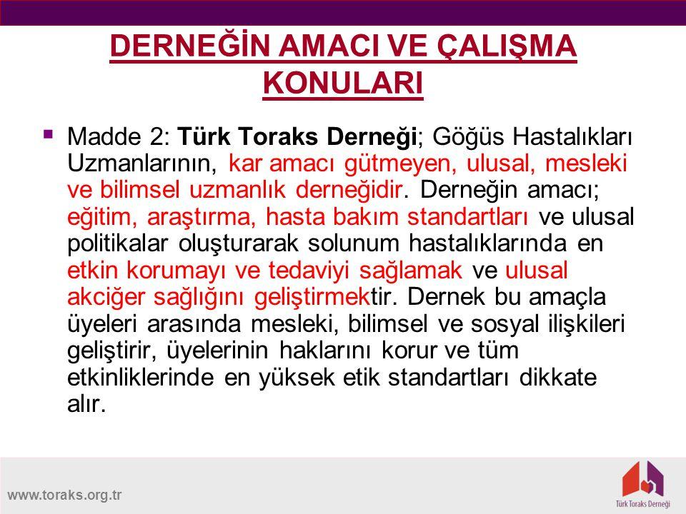 www.toraks.org.tr DERNEĞİN AMACI VE ÇALIŞMA KONULARI  Madde 2: Türk Toraks Derneği; Göğüs Hastalıkları Uzmanlarının, kar amacı gütmeyen, ulusal, mesleki ve bilimsel uzmanlık derneğidir.