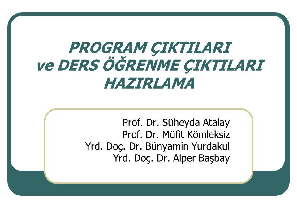 PROGRAM ÇIKTILARI ve DERS ÖĞRENME ÇIKTILARI HAZIRLAMA Prof. Dr. Süheyda Atalay Prof. Dr. Müfit Kömleksiz Yrd. Doç. Dr. Bünyamin Yurdakul Yrd. Doç. Dr.