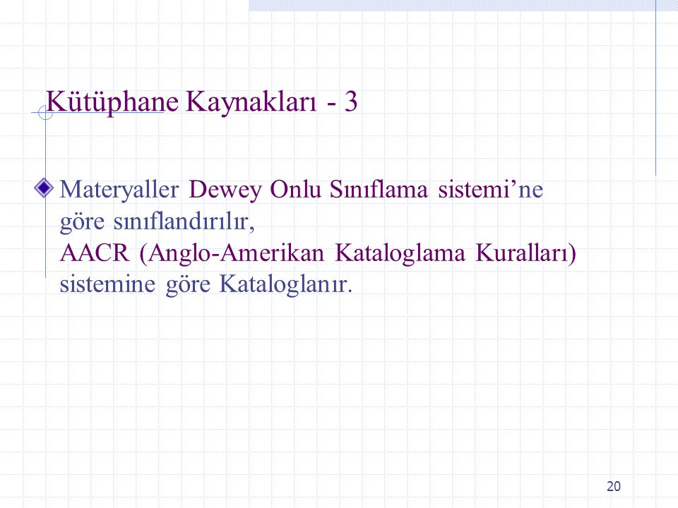 20 Kütüphane Kaynakları - 3 Materyaller Dewey Onlu Sınıflama sistemi'ne göre sınıflandırılır, AACR (Anglo-Amerikan Kataloglama Kuralları) sistemine gö