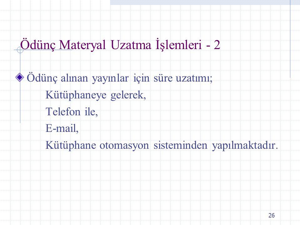26 Ödünç Materyal Uzatma İşlemleri - 2 Ödünç alınan yayınlar için süre uzatımı; Kütüphaneye gelerek, Telefon ile, E-mail, Kütüphane otomasyon sistemin