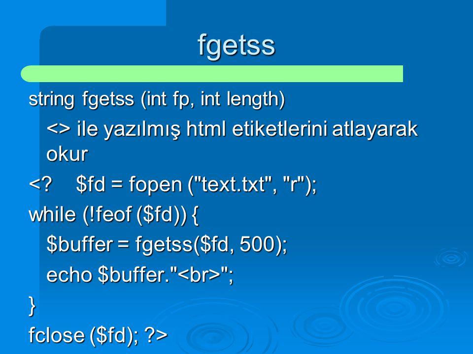 fgetss string fgetss (int fp, int length) <> ile yazılmış html etiketlerini atlayarak okur <?$fd = fopen (