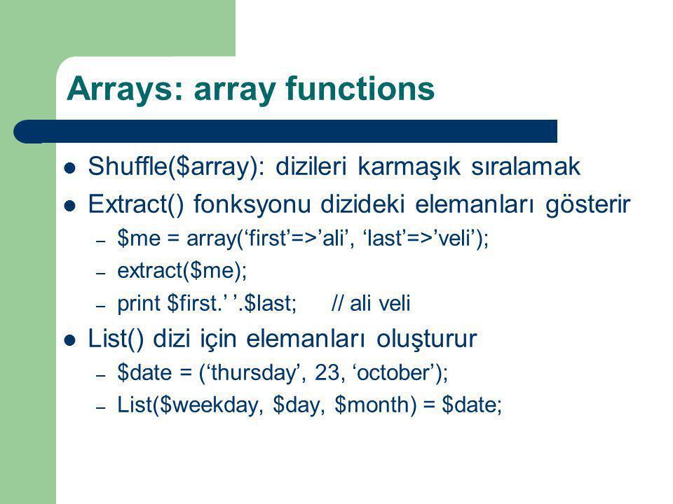 Arrays: array functions Shuffle($array): dizileri karmaşık sıralamak Extract() fonksyonu dizideki elemanları gösterir – $me = array('first'=>'ali', 'l