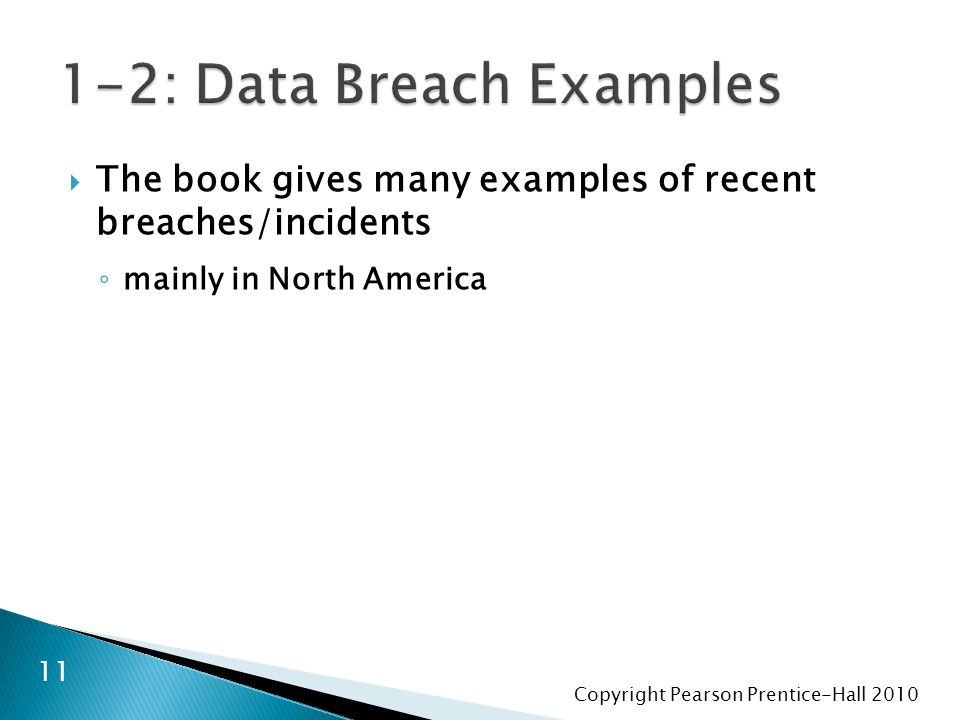 Copyright Pearson Prentice-Hall 2010  The book gives many examples of recent breaches/incidents ◦ mainly in North America 11