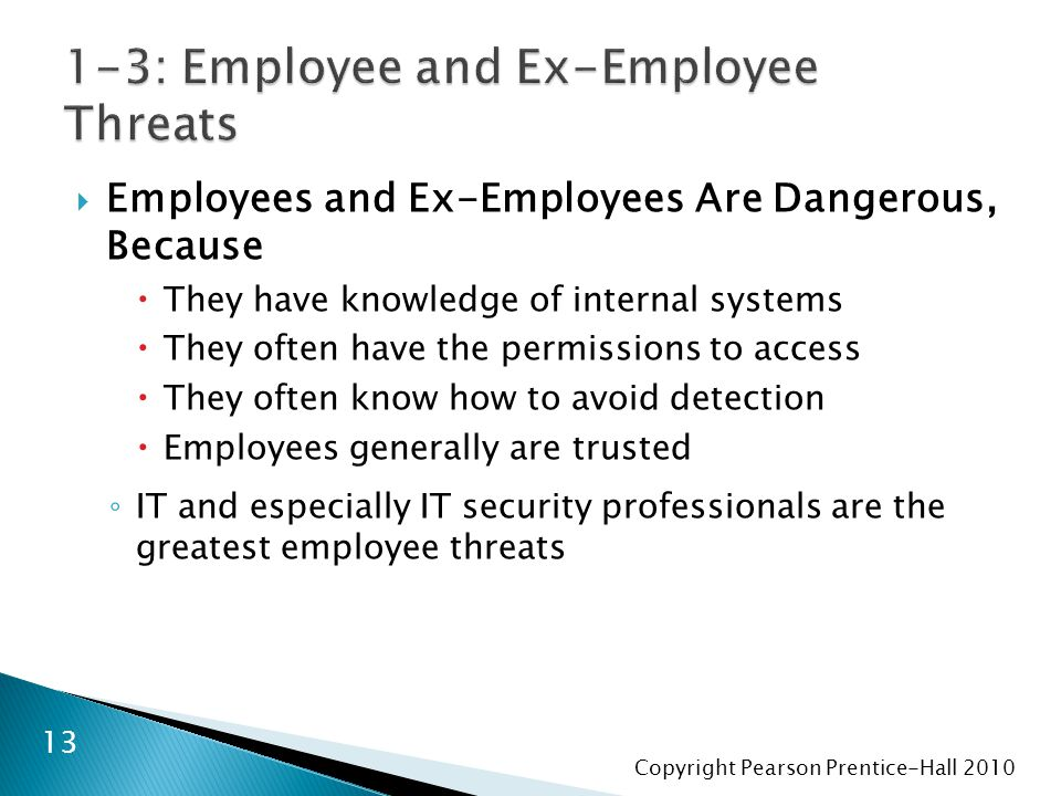 Copyright Pearson Prentice-Hall 2010  Employees and Ex-Employees Are Dangerous, Because  They have knowledge of internal systems  They often have the permissions to access  They often know how to avoid detection  Employees generally are trusted ◦ IT and especially IT security professionals are the greatest employee threats 13