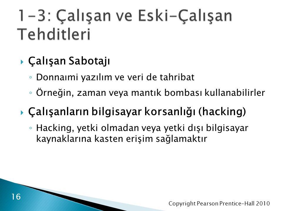 Copyright Pearson Prentice-Hall 2010  Çalışan Sabotajı ◦ Donnaımi yazılım ve veri de tahribat ◦ Örneğin, zaman veya mantık bombası kullanabilirler  Çalışanların bilgisayar korsanlığı (hacking) ◦ Hacking, yetki olmadan veya yetki dışı bilgisayar kaynaklarına kasten erişim sağlamaktır 16
