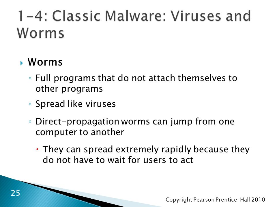 Copyright Pearson Prentice-Hall 2010  Worms ◦ Full programs that do not attach themselves to other programs ◦ Spread like viruses ◦ Direct-propagation worms can jump from one computer to another  They can spread extremely rapidly because they do not have to wait for users to act 25