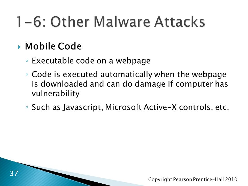 Copyright Pearson Prentice-Hall 2010  Mobile Code ◦ Executable code on a webpage ◦ Code is executed automatically when the webpage is downloaded and can do damage if computer has vulnerability ◦ Such as Javascript, Microsoft Active-X controls, etc.