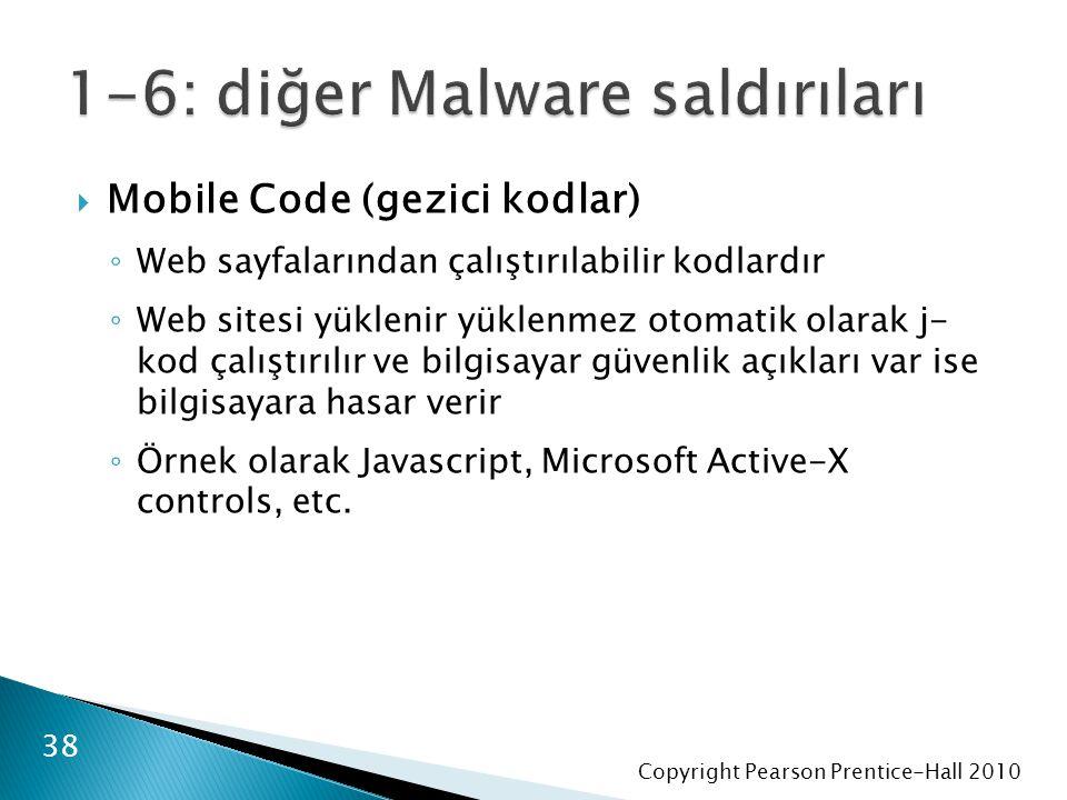 Copyright Pearson Prentice-Hall 2010  Mobile Code (gezici kodlar) ◦ Web sayfalarından çalıştırılabilir kodlardır ◦ Web sitesi yüklenir yüklenmez otomatik olarak j- kod çalıştırılır ve bilgisayar güvenlik açıkları var ise bilgisayara hasar verir ◦ Örnek olarak Javascript, Microsoft Active-X controls, etc.