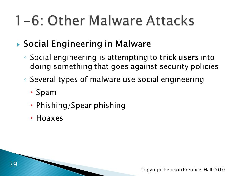 Copyright Pearson Prentice-Hall 2010  Social Engineering in Malware ◦ Social engineering is attempting to trick users into doing something that goes against security policies ◦ Several types of malware use social engineering  Spam  Phishing/Spear phishing  Hoaxes 39