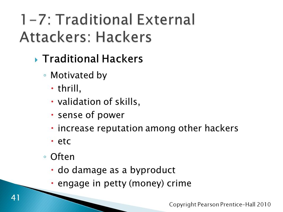 Copyright Pearson Prentice-Hall 2010  Traditional Hackers ◦ Motivated by  thrill,  validation of skills,  sense of power  increase reputation among other hackers  etc ◦ Often  do damage as a byproduct  engage in petty (money) crime 41