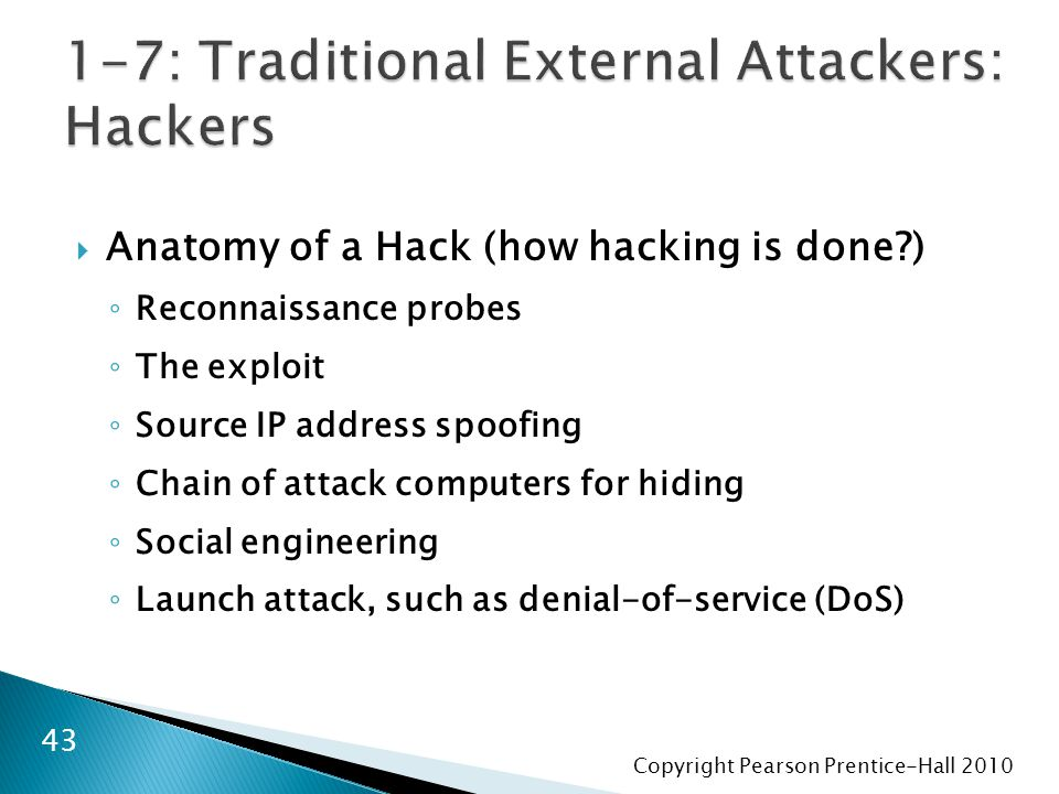 Copyright Pearson Prentice-Hall 2010  Anatomy of a Hack (how hacking is done ) ◦ Reconnaissance probes ◦ The exploit ◦ Source IP address spoofing ◦ Chain of attack computers for hiding ◦ Social engineering ◦ Launch attack, such as denial-of-service (DoS) 43