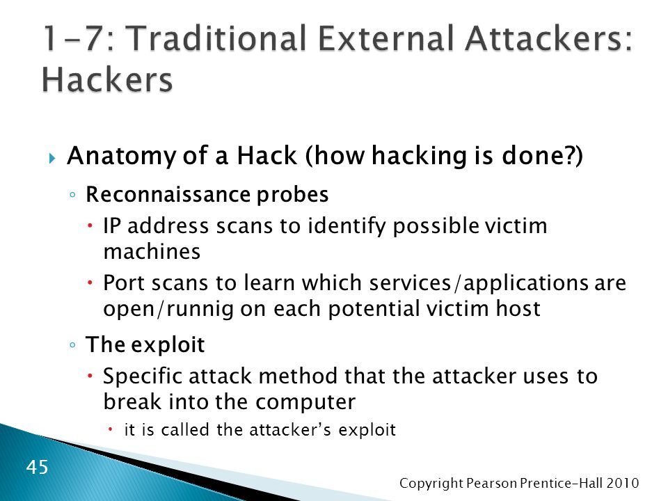 Copyright Pearson Prentice-Hall 2010  Anatomy of a Hack (how hacking is done ) ◦ Reconnaissance probes  IP address scans to identify possible victim machines  Port scans to learn which services/applications are open/runnig on each potential victim host ◦ The exploit  Specific attack method that the attacker uses to break into the computer  it is called the attacker's exploit 45