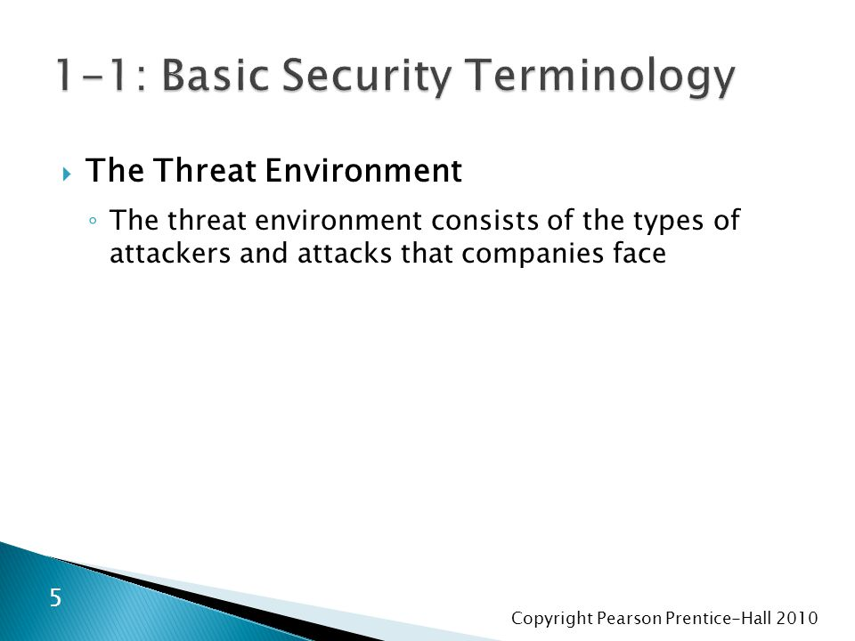 Copyright Pearson Prentice-Hall 2010  The Threat Environment ◦ The threat environment consists of the types of attackers and attacks that companies face 5