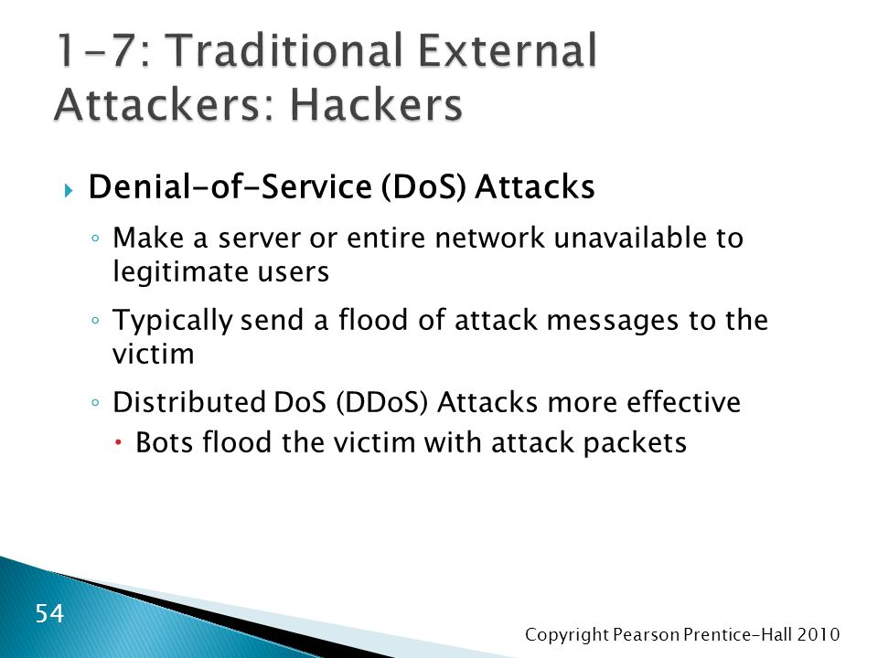 Copyright Pearson Prentice-Hall 2010  Denial-of-Service (DoS) Attacks ◦ Make a server or entire network unavailable to legitimate users ◦ Typically send a flood of attack messages to the victim ◦ Distributed DoS (DDoS) Attacks more effective  Bots flood the victim with attack packets 54