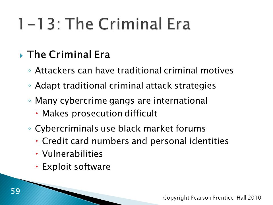 Copyright Pearson Prentice-Hall  The Criminal Era ◦ Attackers can have traditional criminal motives ◦ Adapt traditional criminal attack strategies ◦ Many cybercrime gangs are international  Makes prosecution difficult ◦ Cybercriminals use black market forums  Credit card numbers and personal identities  Vulnerabilities  Exploit software