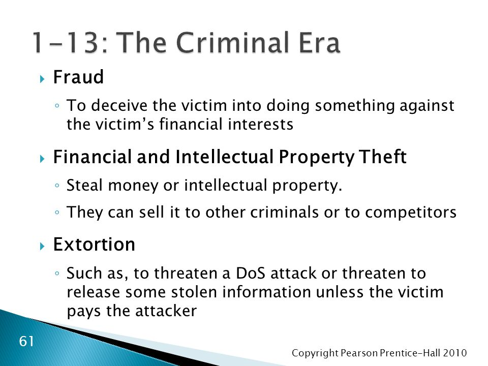 Copyright Pearson Prentice-Hall 2010 61  Fraud ◦ To deceive the victim into doing something against the victim's financial interests  Financial and Intellectual Property Theft ◦ Steal money or intellectual property.