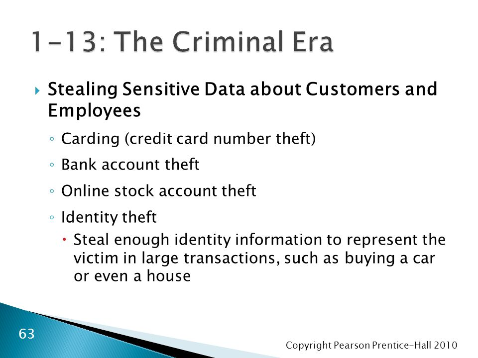 Copyright Pearson Prentice-Hall  Stealing Sensitive Data about Customers and Employees ◦ Carding (credit card number theft) ◦ Bank account theft ◦ Online stock account theft ◦ Identity theft  Steal enough identity information to represent the victim in large transactions, such as buying a car or even a house