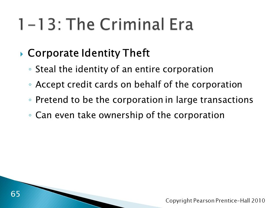 Copyright Pearson Prentice-Hall  Corporate Identity Theft ◦ Steal the identity of an entire corporation ◦ Accept credit cards on behalf of the corporation ◦ Pretend to be the corporation in large transactions ◦ Can even take ownership of the corporation