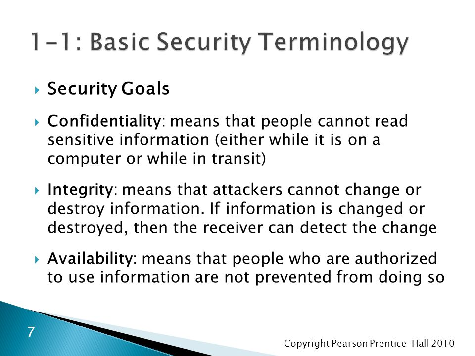 Copyright Pearson Prentice-Hall 2010  Security Goals  Confidentiality: means that people cannot read sensitive information (either while it is on a computer or while in transit)  Integrity: means that attackers cannot change or destroy information.