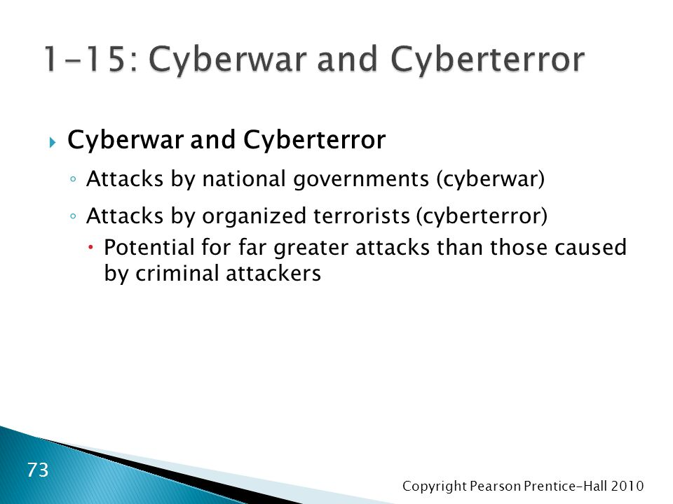 Copyright Pearson Prentice-Hall 2010  Cyberwar and Cyberterror ◦ Attacks by national governments (cyberwar) ◦ Attacks by organized terrorists (cyberterror)  Potential for far greater attacks than those caused by criminal attackers 73