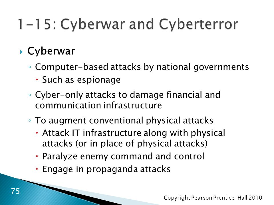 Copyright Pearson Prentice-Hall 2010  Cyberwar ◦ Computer-based attacks by national governments  Such as espionage ◦ Cyber-only attacks to damage financial and communication infrastructure ◦ To augment conventional physical attacks  Attack IT infrastructure along with physical attacks (or in place of physical attacks)  Paralyze enemy command and control  Engage in propaganda attacks 75