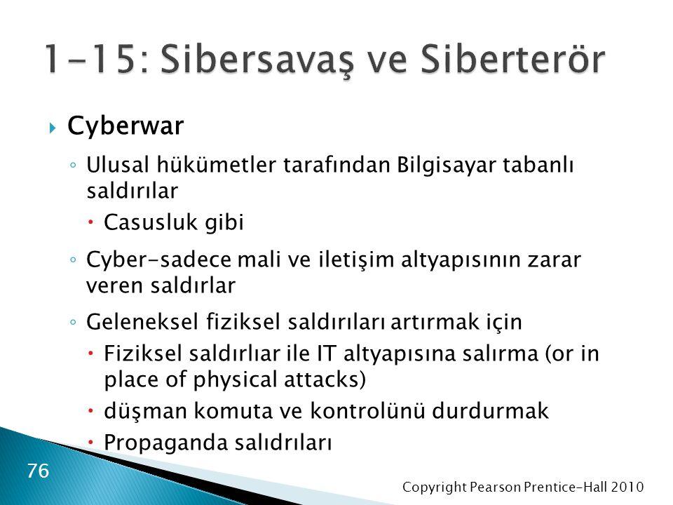 Copyright Pearson Prentice-Hall 2010  Cyberwar ◦ Ulusal hükümetler tarafından Bilgisayar tabanlı saldırılar  Casusluk gibi ◦ Cyber-sadece mali ve iletişim altyapısının zarar veren saldırlar ◦ Geleneksel fiziksel saldırıları artırmak için  Fiziksel saldırlıar ile IT altyapısına salırma (or in place of physical attacks)  düşman komuta ve kontrolünü durdurmak  Propaganda salıdrıları 76