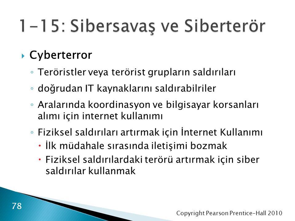 Copyright Pearson Prentice-Hall 2010  Cyberterror ◦ Teröristler veya terörist grupların saldırıları ◦ doğrudan IT kaynaklarını saldırabilriler ◦ Aralarında koordinasyon ve bilgisayar korsanları alımı için internet kullanımı ◦ Fiziksel saldırıları artırmak için İnternet Kullanımı  İlk müdahale sırasında iletişimi bozmak  Fiziksel saldırılardaki terörü artırmak için siber saldırılar kullanmak 78