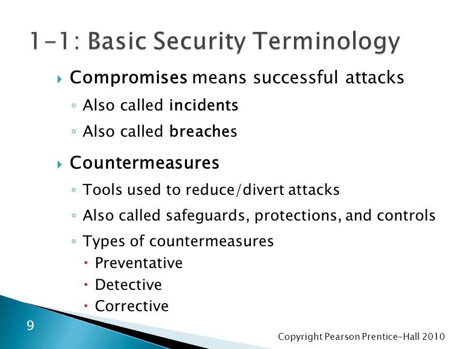 Copyright Pearson Prentice-Hall 2010  Compromises means successful attacks ◦ Also called incidents ◦ Also called breaches  Countermeasures ◦ Tools used to reduce/divert attacks ◦ Also called safeguards, protections, and controls ◦ Types of countermeasures  Preventative  Detective  Corrective 9