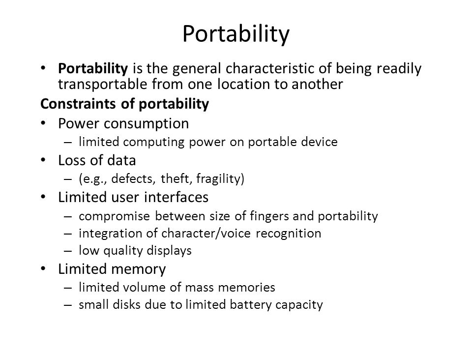 Portability Portability is the general characteristic of being readily transportable from one location to another Constraints of portability Power con