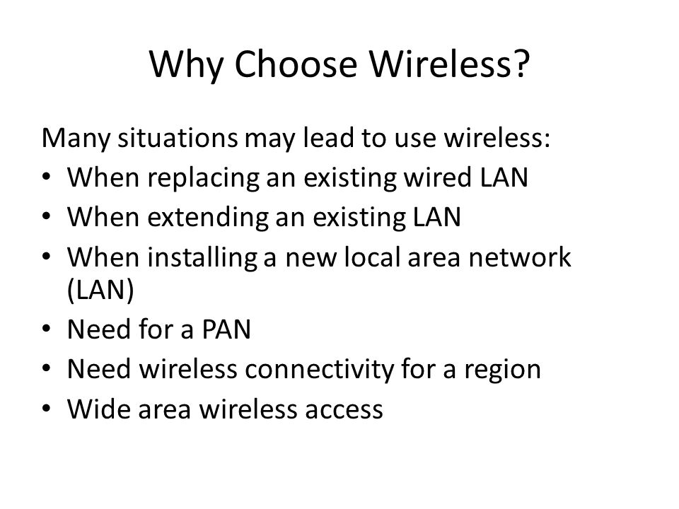 Why Choose Wireless? Many situations may lead to use wireless: When replacing an existing wired LAN When extending an existing LAN When installing a n