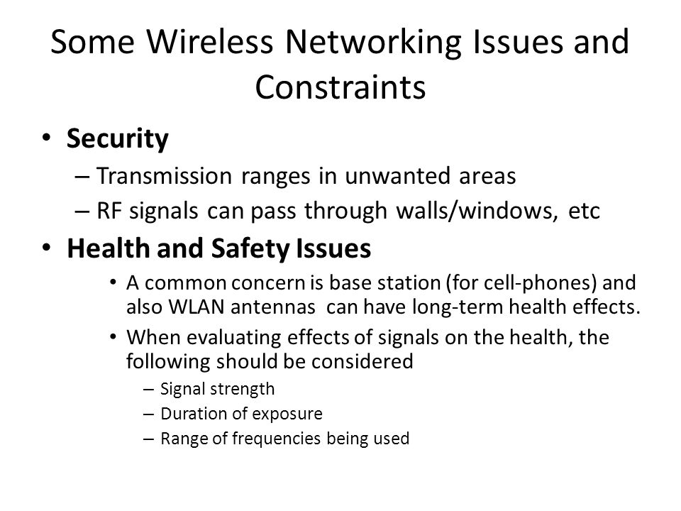 Some Wireless Networking Issues and Constraints Security – Transmission ranges in unwanted areas – RF signals can pass through walls/windows, etc Heal