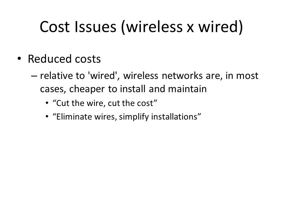 "Cost Issues (wireless x wired) Reduced costs – relative to 'wired', wireless networks are, in most cases, cheaper to install and maintain ""Cut the wir"