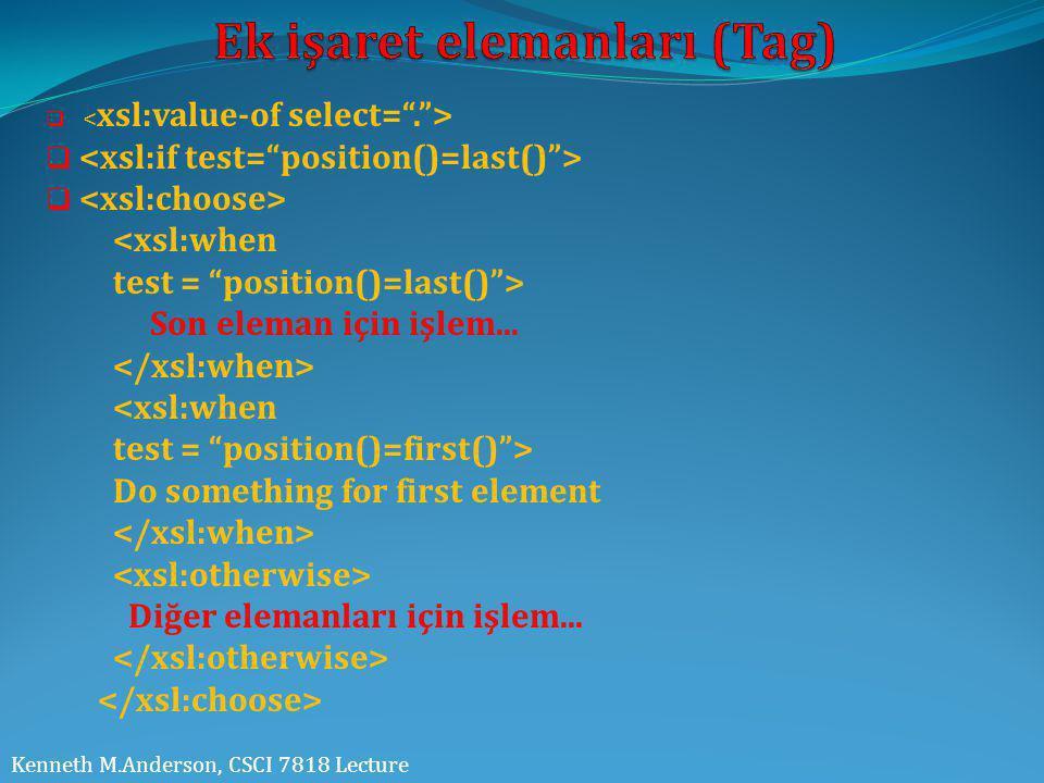 "Kenneth M.Anderson, CSCI 7818 Lecture  <xsl:when test = ""position()=last()""> Son eleman için işlem... <xsl:when test = ""position()=first()""> Do somet"