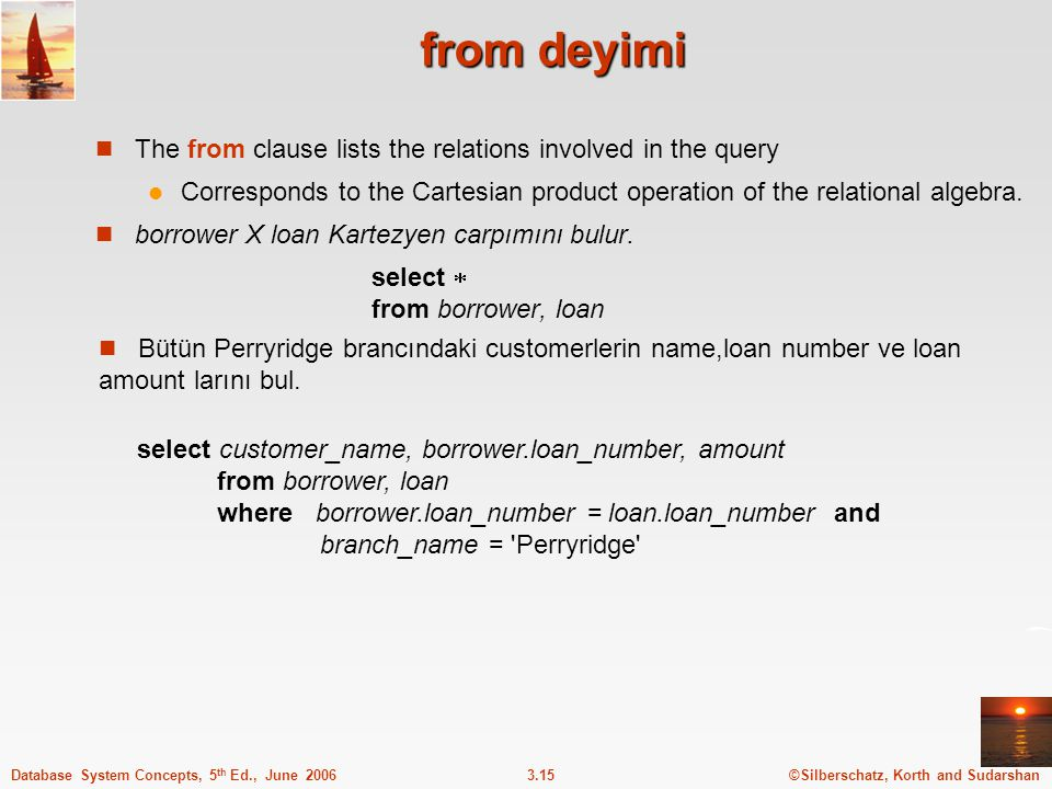 ©Silberschatz, Korth and Sudarshan3.15Database System Concepts, 5 th Ed., June 2006 from deyimi The from clause lists the relations involved in the query Corresponds to the Cartesian product operation of the relational algebra.