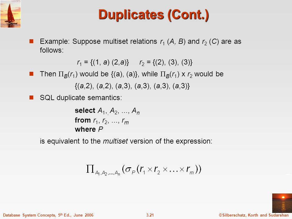 ©Silberschatz, Korth and Sudarshan3.21Database System Concepts, 5 th Ed., June 2006 Duplicates (Cont.) Example: Suppose multiset relations r 1 (A, B) and r 2 (C) are as follows: r 1 = {(1, a) (2,a)} r 2 = {(2), (3), (3)} Then  B (r 1 ) would be {(a), (a)}, while  B (r 1 ) x r 2 would be {(a,2), (a,2), (a,3), (a,3), (a,3), (a,3)} SQL duplicate semantics: select A 1,, A 2,..., A n from r 1, r 2,..., r m where P is equivalent to the multiset version of the expression: