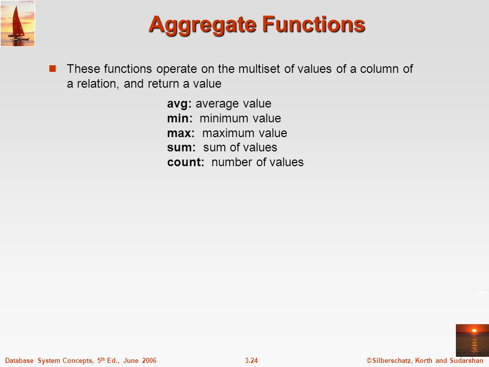 ©Silberschatz, Korth and Sudarshan3.24Database System Concepts, 5 th Ed., June 2006 Aggregate Functions These functions operate on the multiset of val