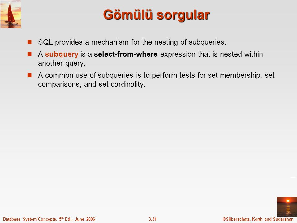 ©Silberschatz, Korth and Sudarshan3.31Database System Concepts, 5 th Ed., June 2006 Gömülü sorgular SQL provides a mechanism for the nesting of subque
