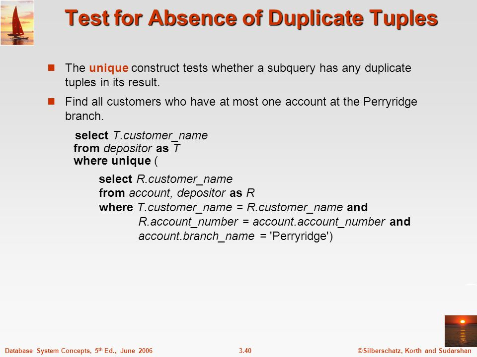 ©Silberschatz, Korth and Sudarshan3.40Database System Concepts, 5 th Ed., June 2006 Test for Absence of Duplicate Tuples The unique construct tests wh