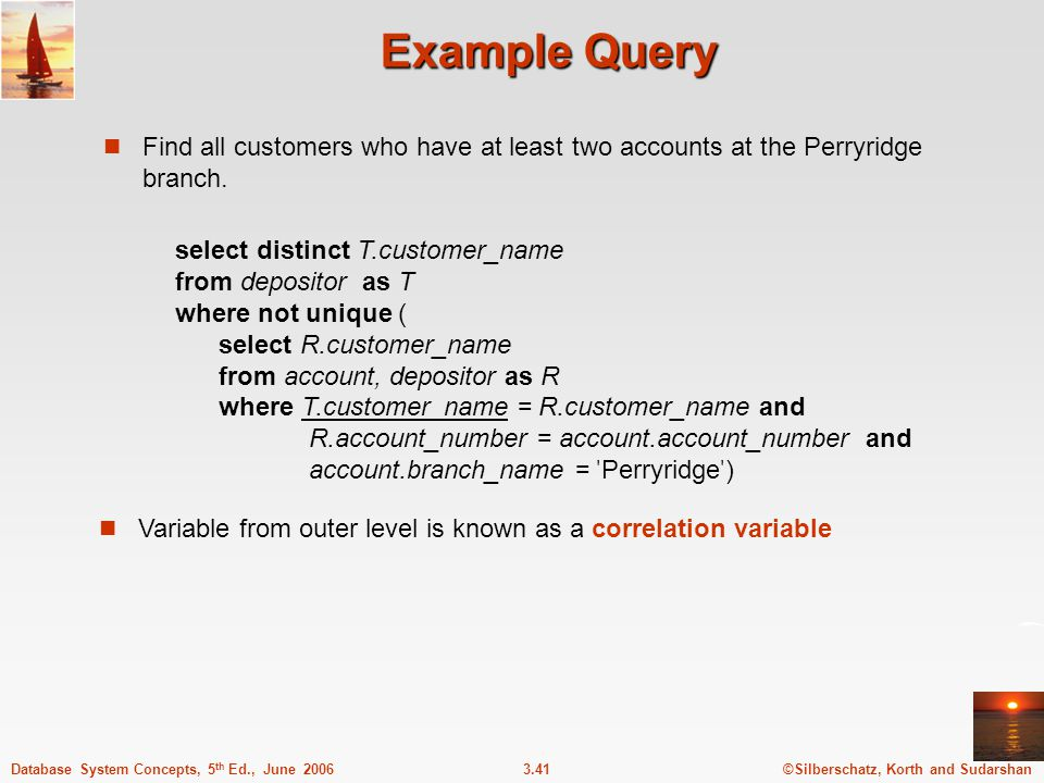 ©Silberschatz, Korth and Sudarshan3.41Database System Concepts, 5 th Ed., June 2006 Example Query Find all customers who have at least two accounts at the Perryridge branch.