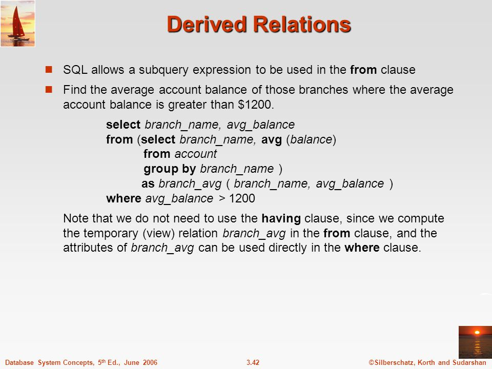 ©Silberschatz, Korth and Sudarshan3.42Database System Concepts, 5 th Ed., June 2006 Derived Relations SQL allows a subquery expression to be used in t