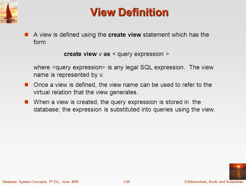 ©Silberschatz, Korth and Sudarshan3.46Database System Concepts, 5 th Ed., June 2006 View Definition A view is defined using the create view statement which has the form create view v as where is any legal SQL expression.