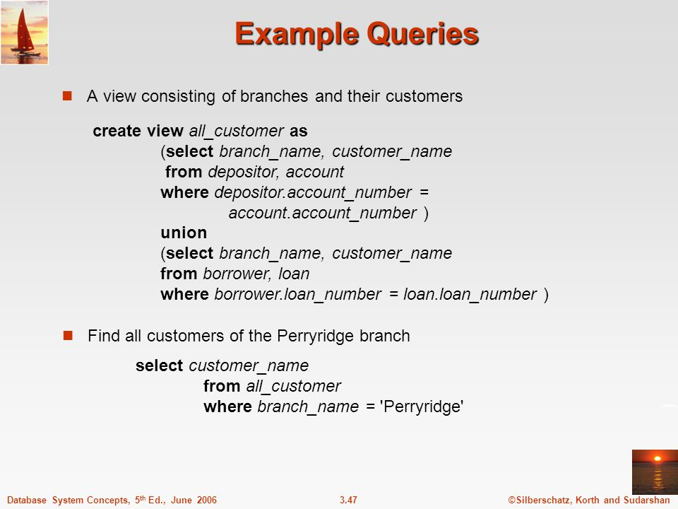 ©Silberschatz, Korth and Sudarshan3.47Database System Concepts, 5 th Ed., June 2006 Example Queries A view consisting of branches and their customers Find all customers of the Perryridge branch create view all_customer as (select branch_name, customer_name from depositor, account where depositor.account_number = account.account_number ) union (select branch_name, customer_name from borrower, loan where borrower.loan_number = loan.loan_number ) select customer_name from all_customer where branch_name = Perryridge