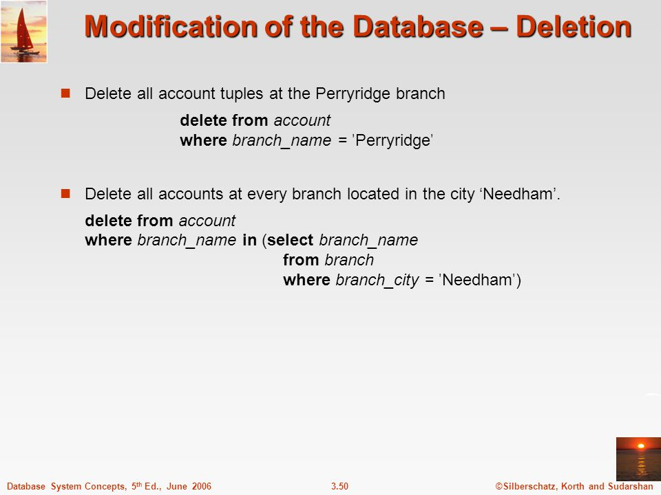 ©Silberschatz, Korth and Sudarshan3.50Database System Concepts, 5 th Ed., June 2006 Modification of the Database – Deletion Delete all account tuples