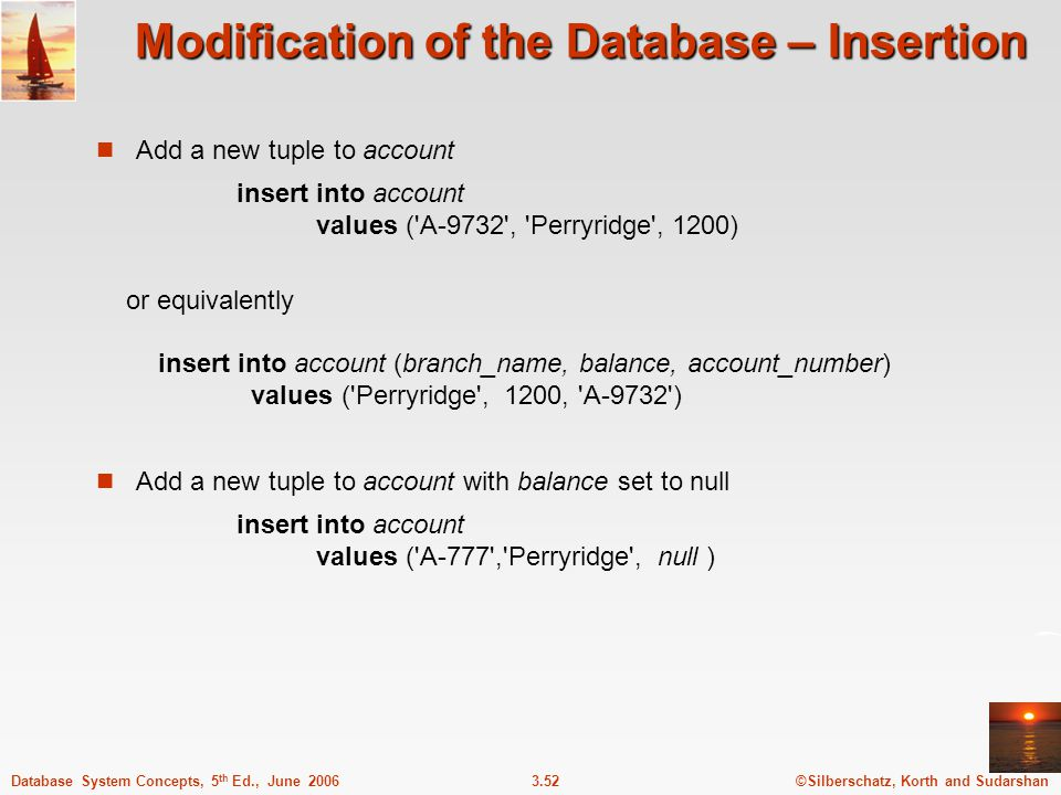 ©Silberschatz, Korth and Sudarshan3.52Database System Concepts, 5 th Ed., June 2006 Modification of the Database – Insertion Add a new tuple to account insert into account values ( A-9732 , Perryridge , 1200) or equivalently insert into account (branch_name, balance, account_number) values ( Perryridge , 1200, A-9732 ) Add a new tuple to account with balance set to null insert into account values ( A-777 , Perryridge , null )
