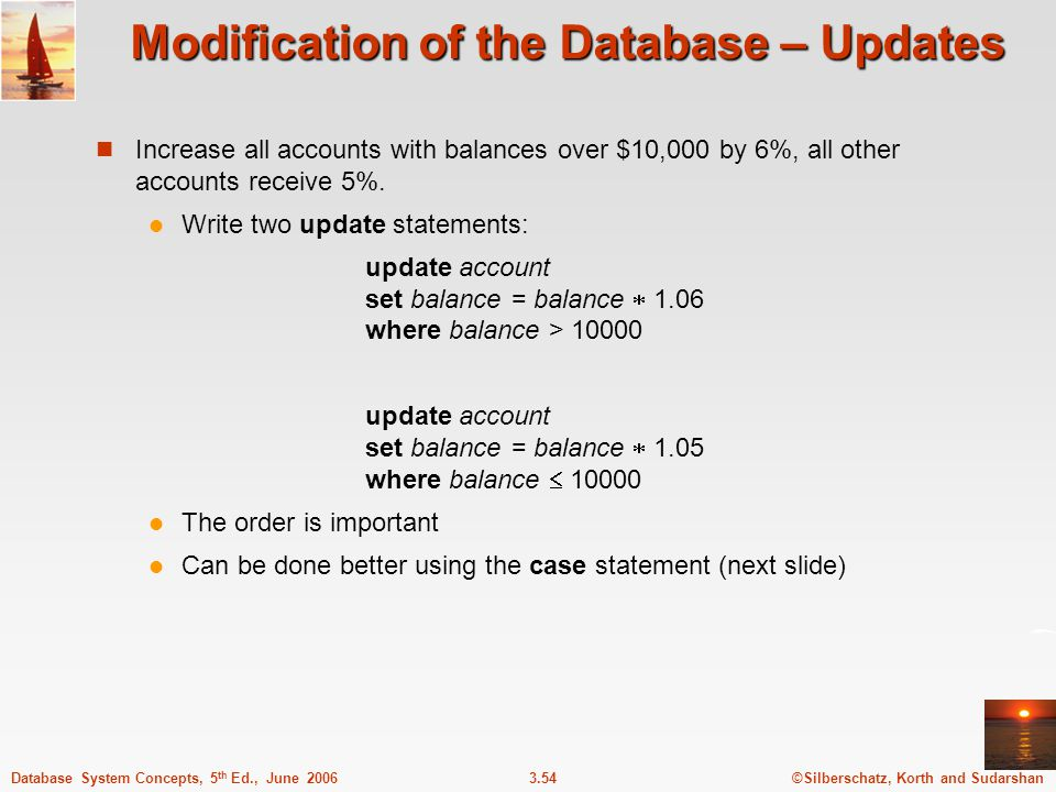 ©Silberschatz, Korth and Sudarshan3.54Database System Concepts, 5 th Ed., June 2006 Modification of the Database – Updates Increase all accounts with