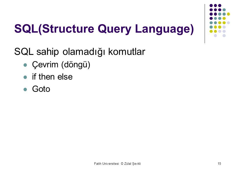 Fatih Universitesi © Zülal Şevkli15 SQL(Structure Query Language) SQL sahip olamadığı komutlar Çevrim (döngü) if then else Goto
