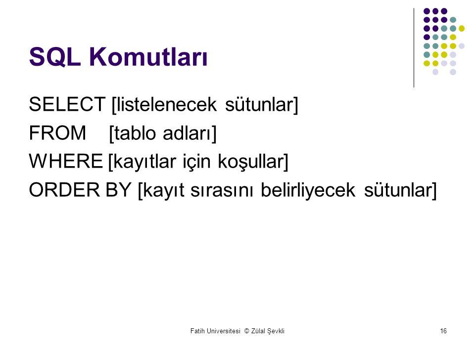 Fatih Universitesi © Zülal Şevkli16 SQL Komutları SELECT [listelenecek sütunlar] FROM [tablo adları] WHERE [kayıtlar için koşullar] ORDER BY [kayıt sırasını belirliyecek sütunlar]
