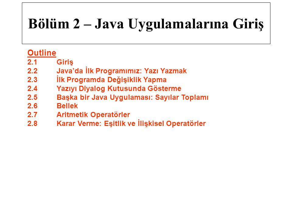 Bölüm 2 – Java Uygulamalarına Giriş Outline 2.1Giriş 2.2Java'da İlk Programımız: Yazı Yazmak 2.3İlk Programda Değişiklik Yapma 2.4Yazıyı Diyalog Kutus